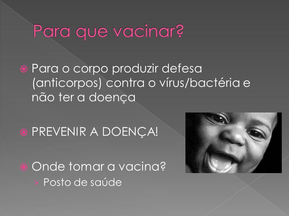 Para que vacinar Para o corpo produzir defesa (anticorpos) contra o vírus/bactéria e não ter a doença.