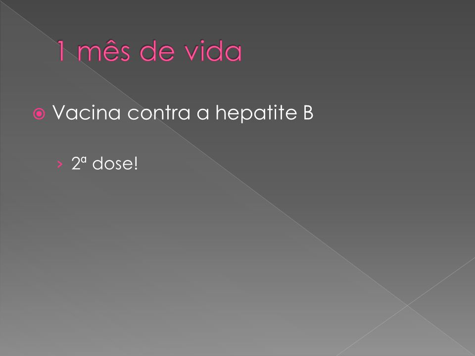 1 mês de vida Vacina contra a hepatite B 2ª dose!