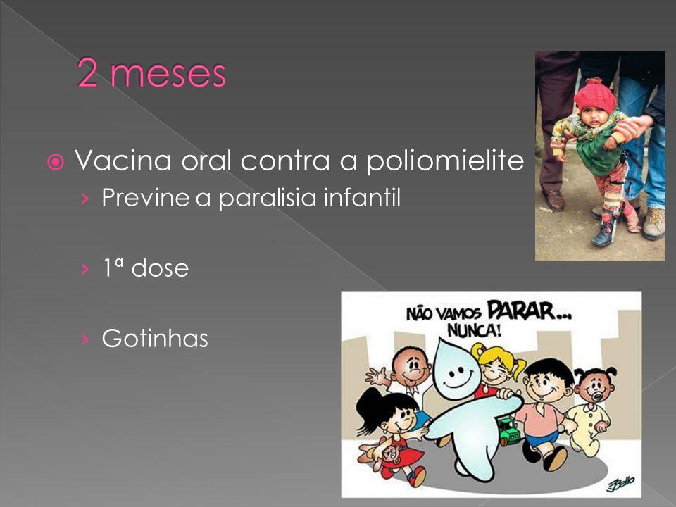 2 meses Vacina oral contra a poliomielite Previne a paralisia infantil
