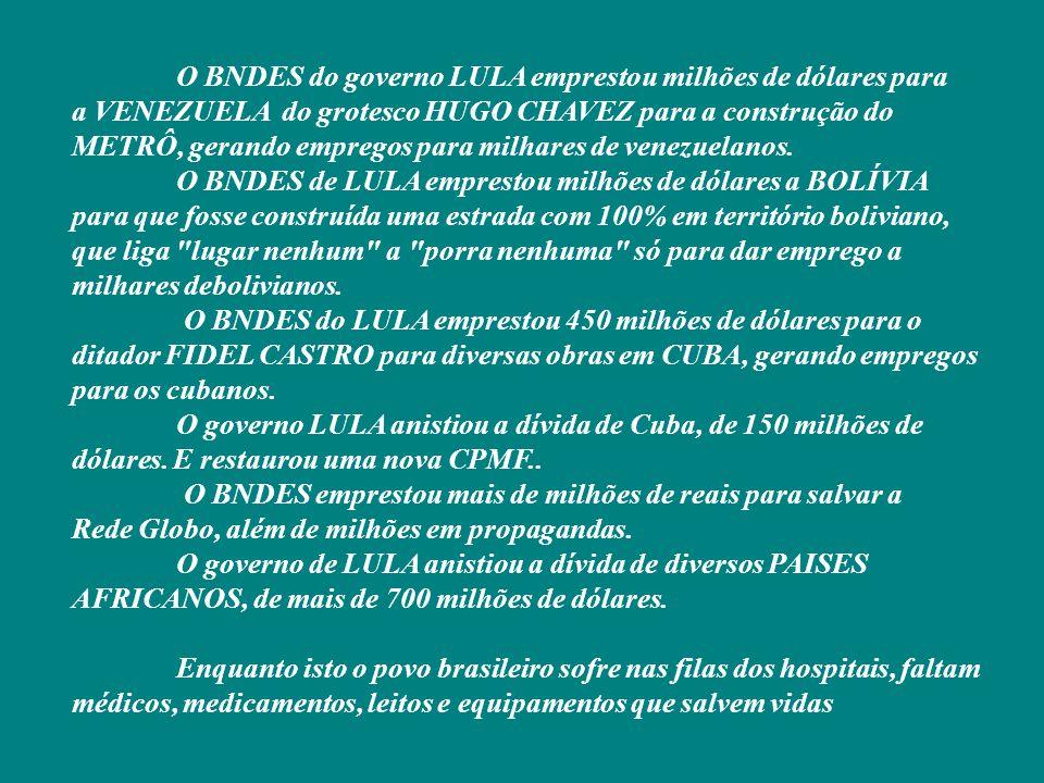 O BNDES do governo LULA emprestou milhões de dólares para a VENEZUELA do grotesco HUGO CHAVEZ para a construção do METRÔ, gerando empregos para milhares de venezuelanos. O BNDES de LULA emprestou milhões de dólares a BOLÍVIA para que fosse construída uma estrada com 100% em território boliviano, que liga lugar nenhum a porra nenhuma só para dar emprego a milhares debolivianos. O BNDES do LULA emprestou 450 milhões de dólares para o ditador FIDEL CASTRO para diversas obras em CUBA, gerando empregos para os cubanos. O governo LULA anistiou a dívida de Cuba, de 150 milhões de dólares. E restaurou uma nova CPMF.. O BNDES emprestou mais de milhões de reais para salvar a Rede Globo, além de milhões em propagandas. O governo de LULA anistiou a dívida de diversos PAISES AFRICANOS, de mais de 700 milhões de dólares.