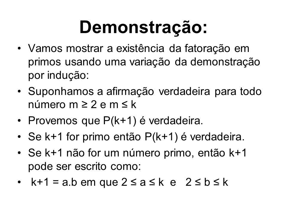 Demonstração: Vamos mostrar a existência da fatoração em primos usando uma variação da demonstração por indução:
