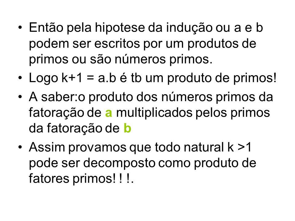 Então pela hipotese da indução ou a e b podem ser escritos por um produtos de primos ou são números primos.