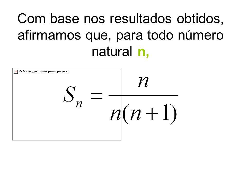 Com base nos resultados obtidos, afirmamos que, para todo número natural n,