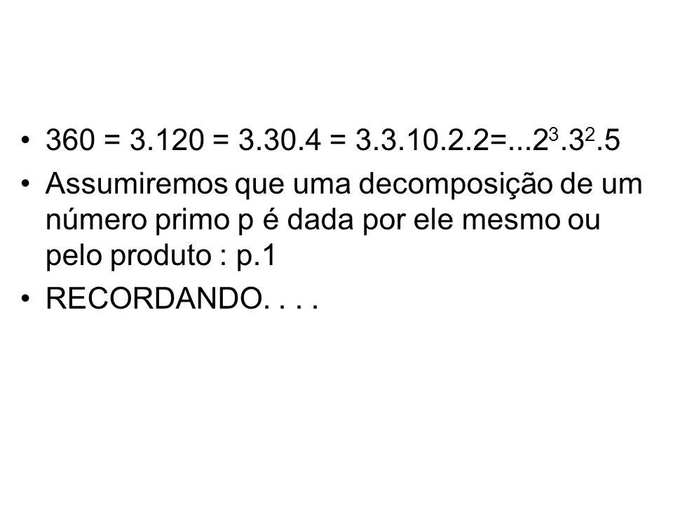 360 = 3.120 = 3.30.4 = 3.3.10.2.2=...23.32.5 Assumiremos que uma decomposição de um número primo p é dada por ele mesmo ou pelo produto : p.1.