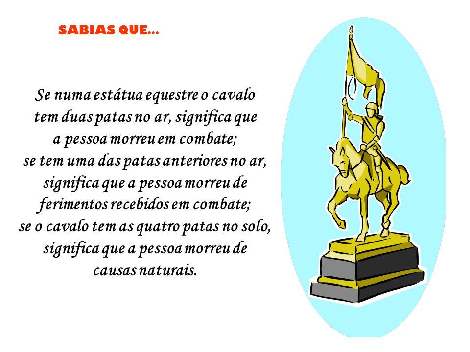 Se numa estátua equestre o cavalo tem duas patas no ar, significa que