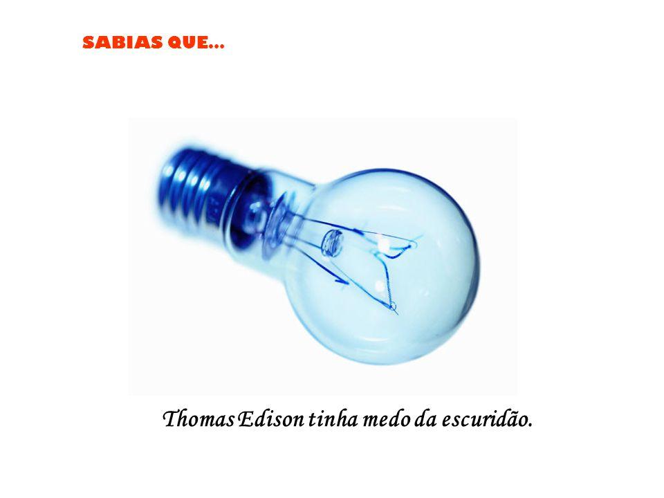 Thomas Edison tinha medo da escuridão.