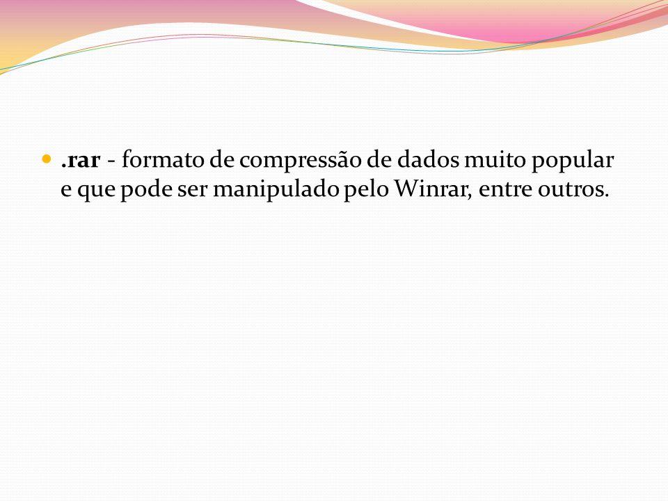 .rar - formato de compressão de dados muito popular e que pode ser manipulado pelo Winrar, entre outros.