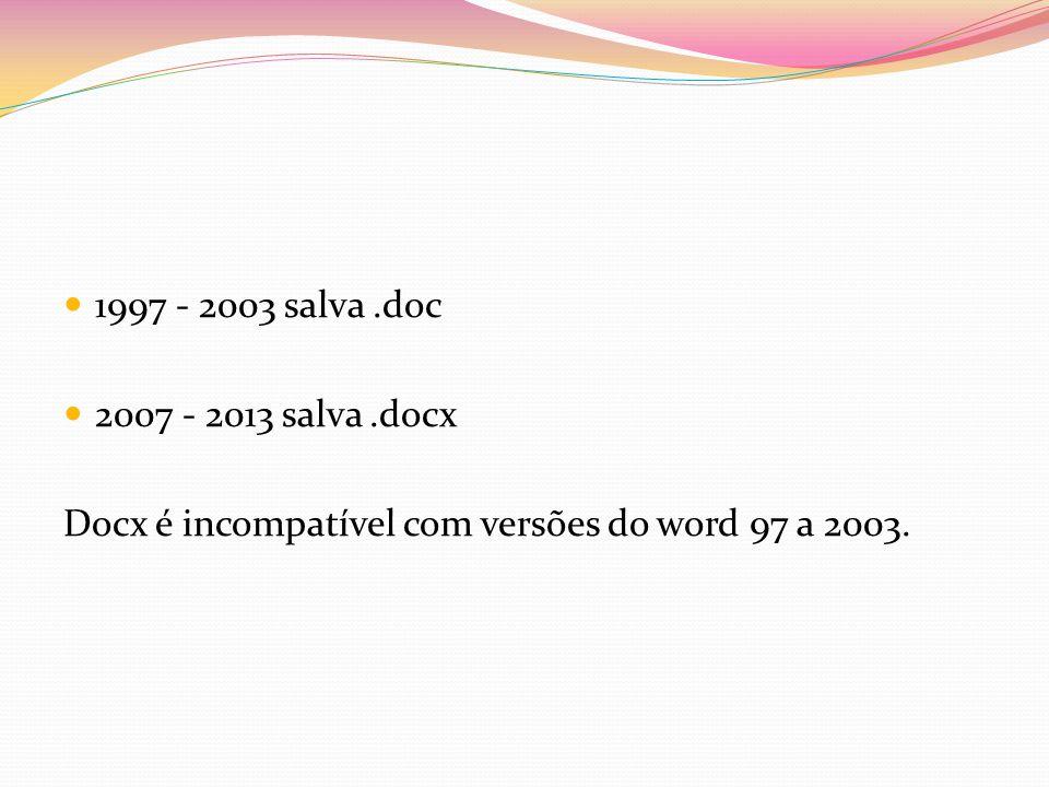 1997 - 2003 salva .doc 2007 - 2013 salva .docx Docx é incompatível com versões do word 97 a 2003.