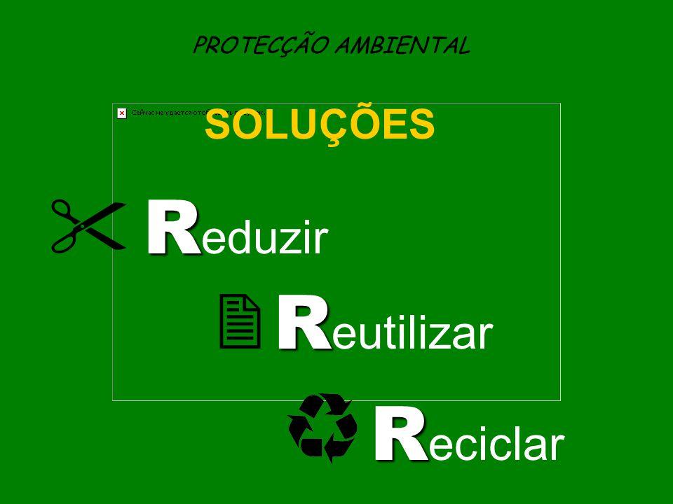 PROTECÇÃO AMBIENTAL SOLUÇÕES  Reduzir  Reutilizar Reciclar