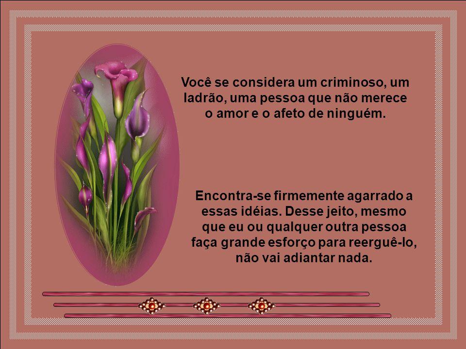 Você se considera um criminoso, um ladrão, uma pessoa que não merece o amor e o afeto de ninguém.