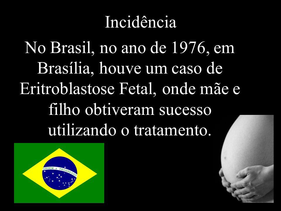 Incidência No Brasil, no ano de 1976, em Brasília, houve um caso de Eritroblastose Fetal, onde mãe e filho obtiveram sucesso utilizando o tratamento.