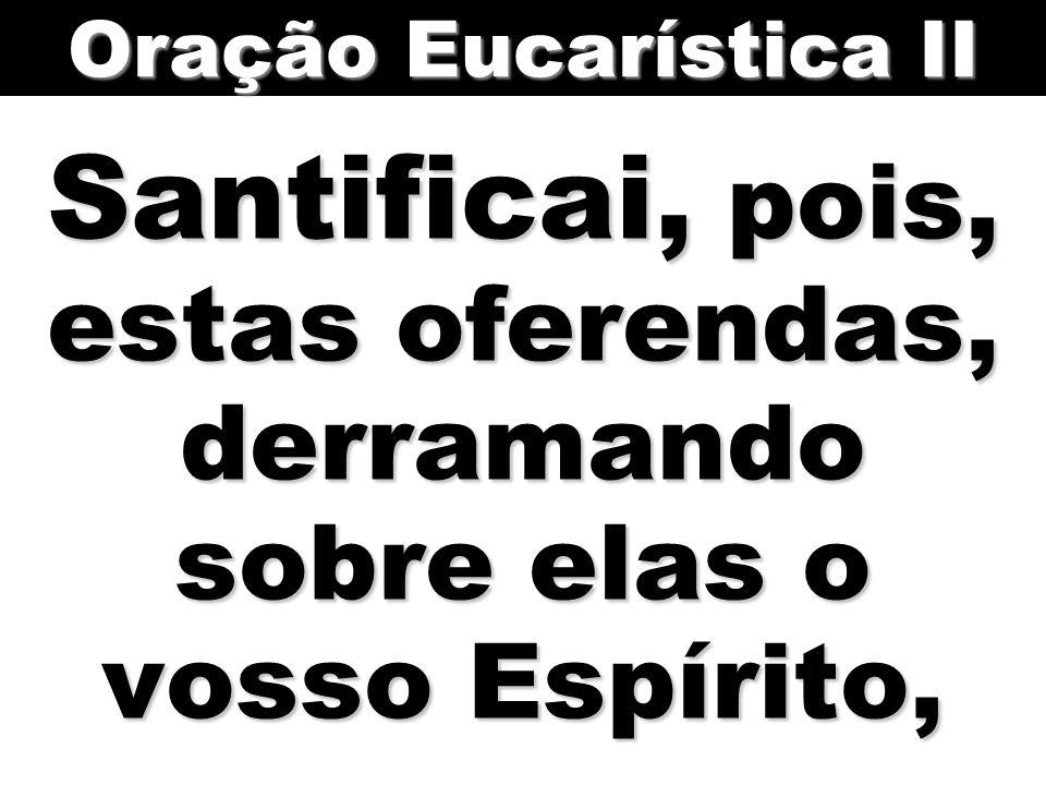 Oração Eucarística II Santificai, pois, estas oferendas, derramando sobre elas o vosso Espírito,