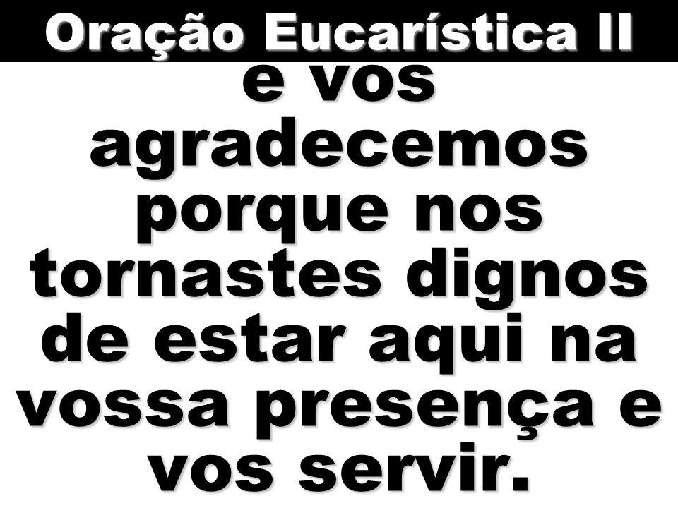 Oração Eucarística II e vos agradecemos porque nos tornastes dignos de estar aqui na vossa presença e vos servir.
