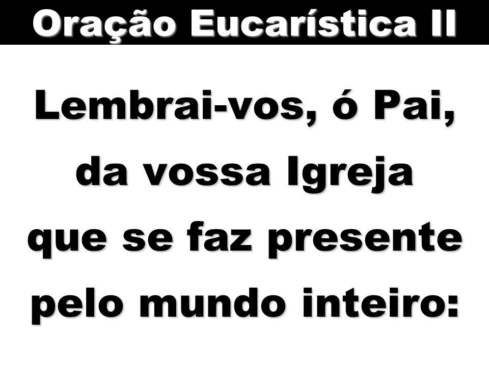 Oração Eucarística II Lembrai-vos, ó Pai, da vossa Igreja que se faz presente pelo mundo inteiro: