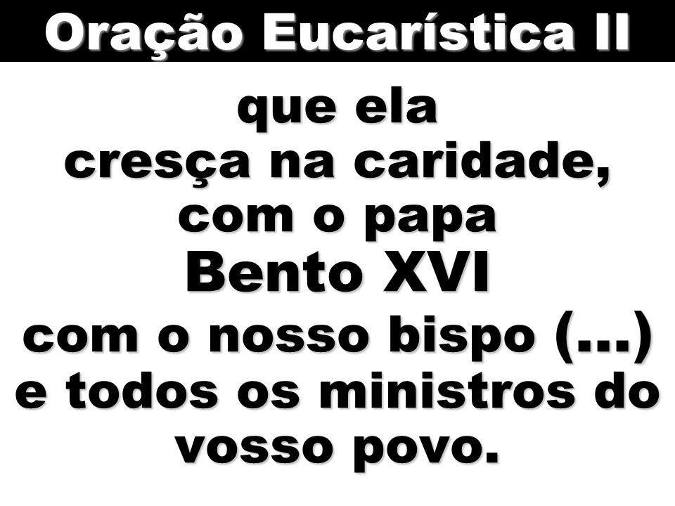 Oração Eucarística II que ela cresça na caridade, com o papa Bento XVI com o nosso bispo (...) e todos os ministros do vosso povo.