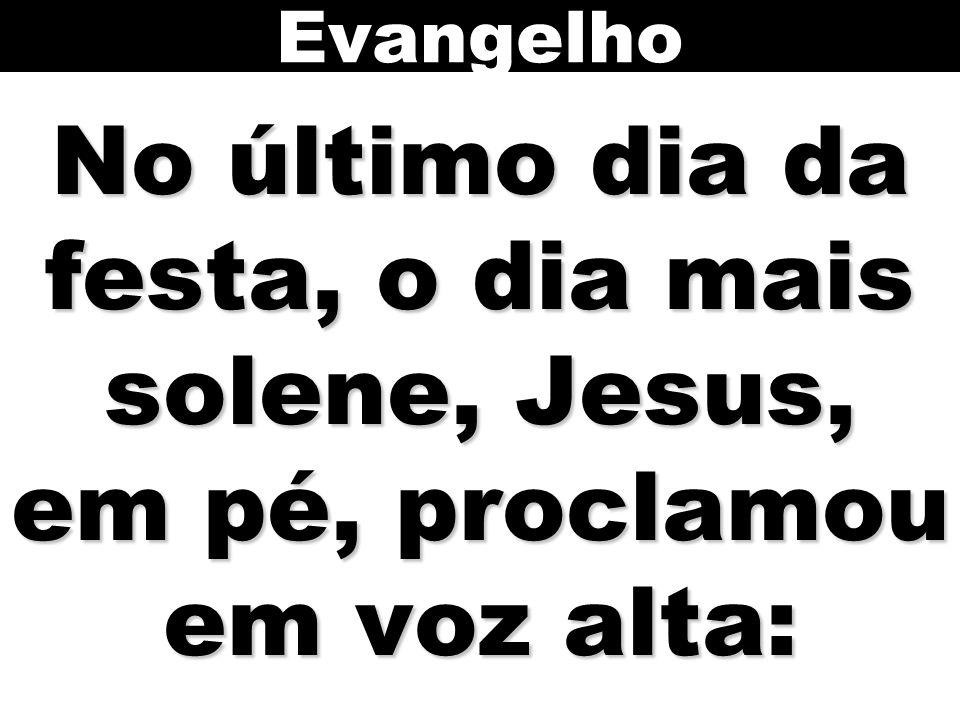 Evangelho No último dia da festa, o dia mais solene, Jesus, em pé, proclamou em voz alta: