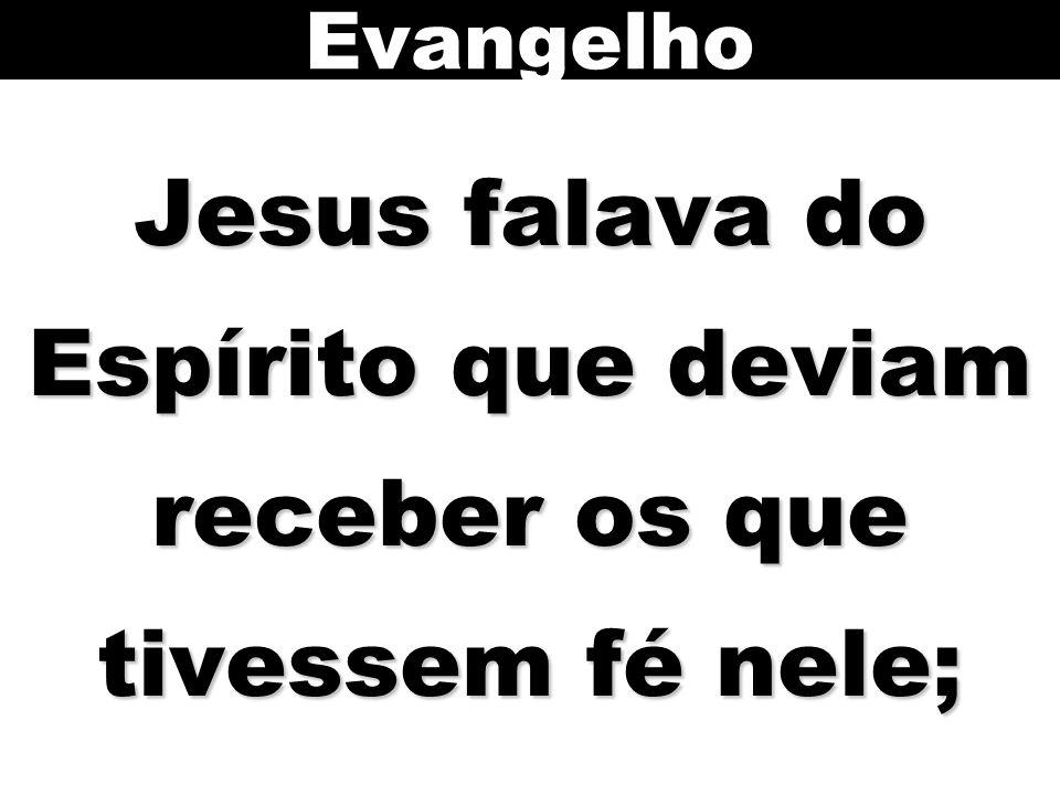 Jesus falava do Espírito que deviam receber os que tivessem fé nele;