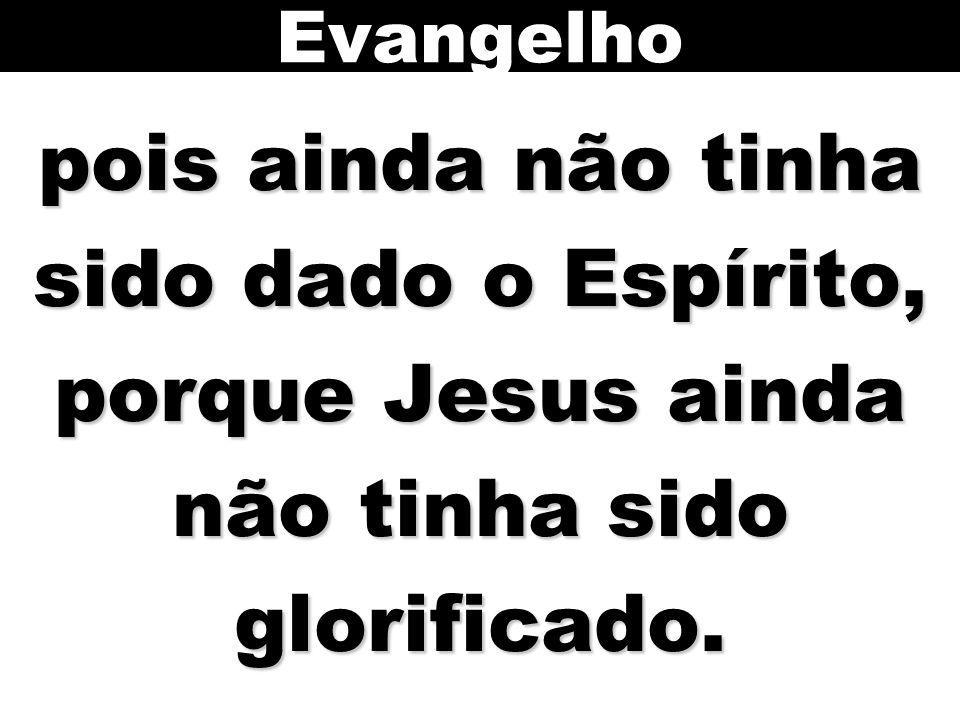 Evangelho pois ainda não tinha sido dado o Espírito, porque Jesus ainda não tinha sido glorificado.