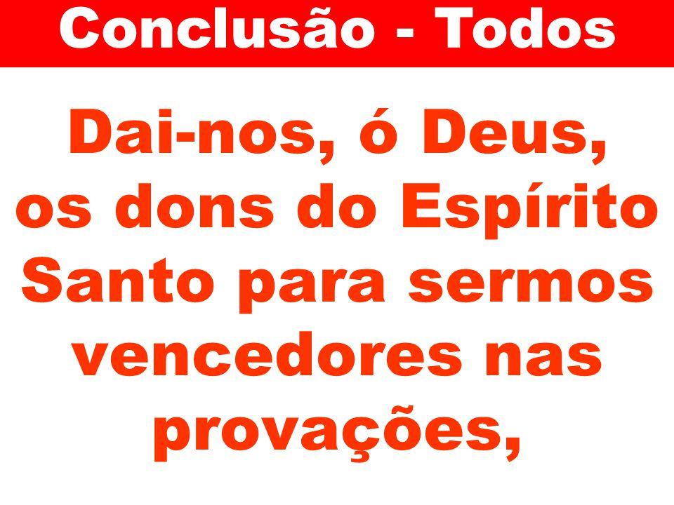 Conclusão - Todos Dai-nos, ó Deus, os dons do Espírito Santo para sermos vencedores nas provações,