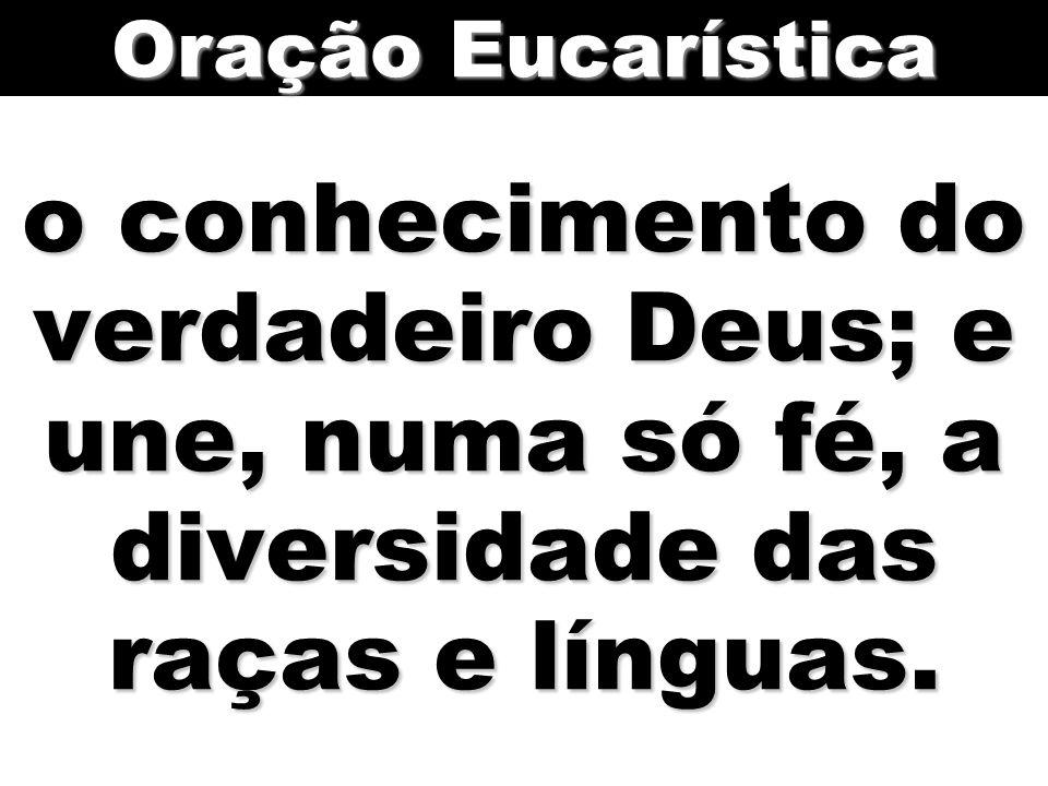 Oração Eucarística o conhecimento do verdadeiro Deus; e une, numa só fé, a diversidade das raças e línguas.