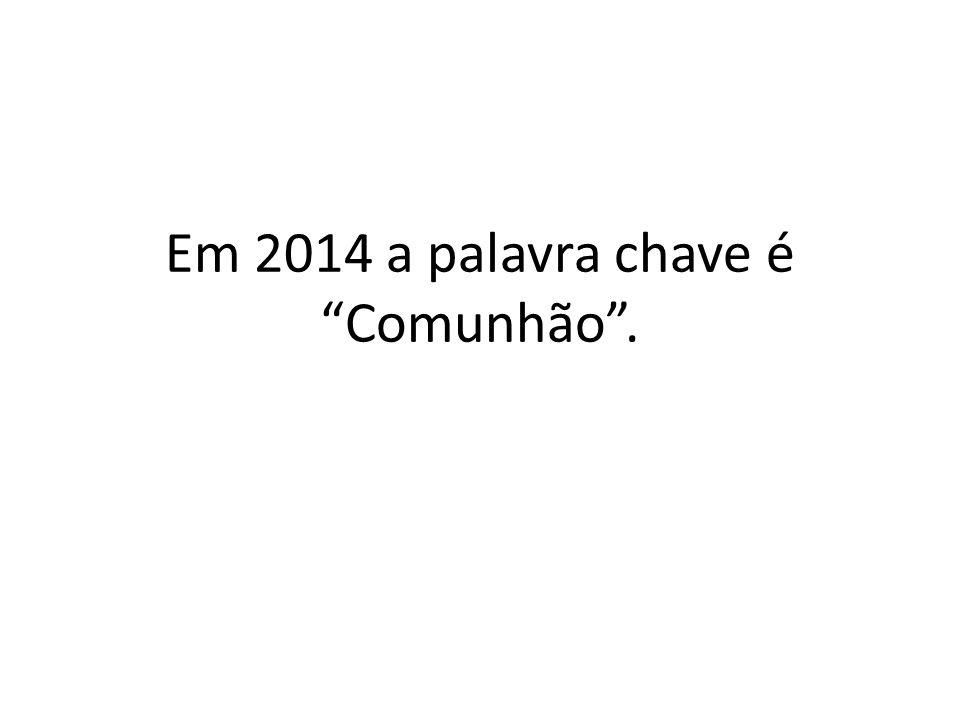 Em 2014 a palavra chave é Comunhão .