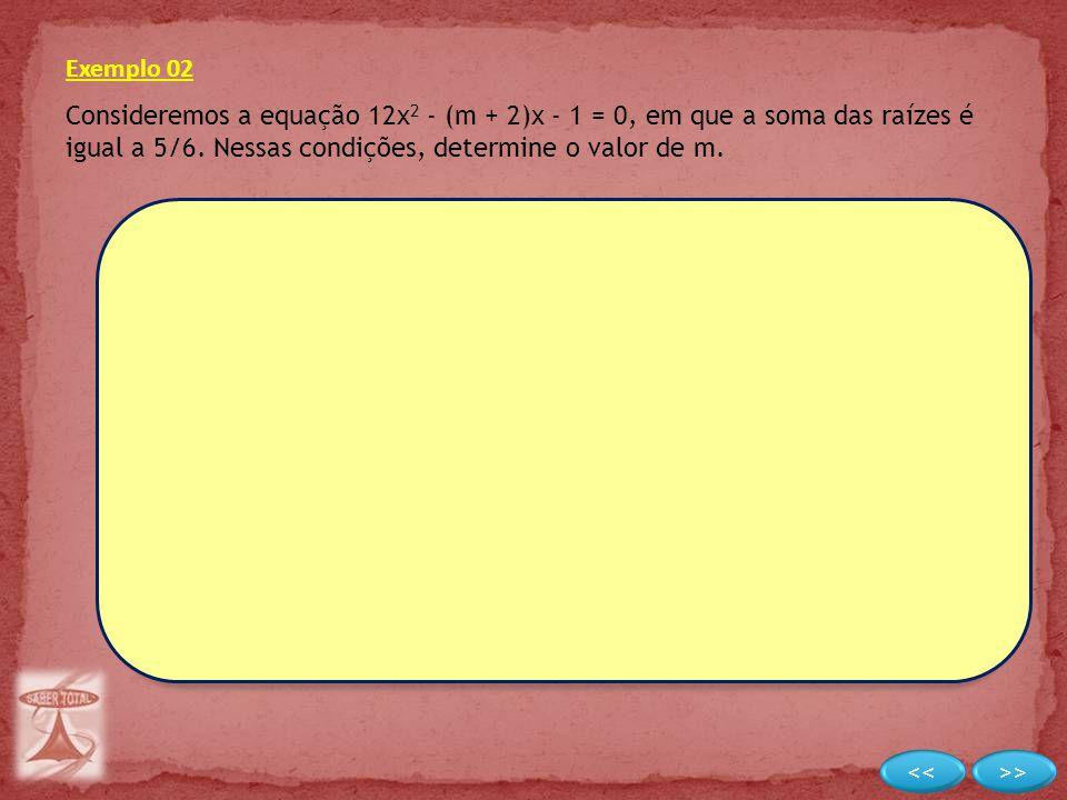 Exemplo 02 Consideremos a equação 12x2 - (m + 2)x - 1 = 0, em que a soma das raízes é igual a 5/6. Nessas condições, determine o valor de m.
