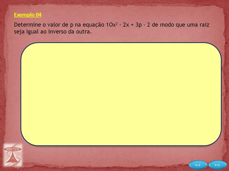 Exemplo 04 Determine o valor de p na equação 1Ox2 - 2x + 3p - 2 de modo que uma raiz seja igual ao inverso da outra.