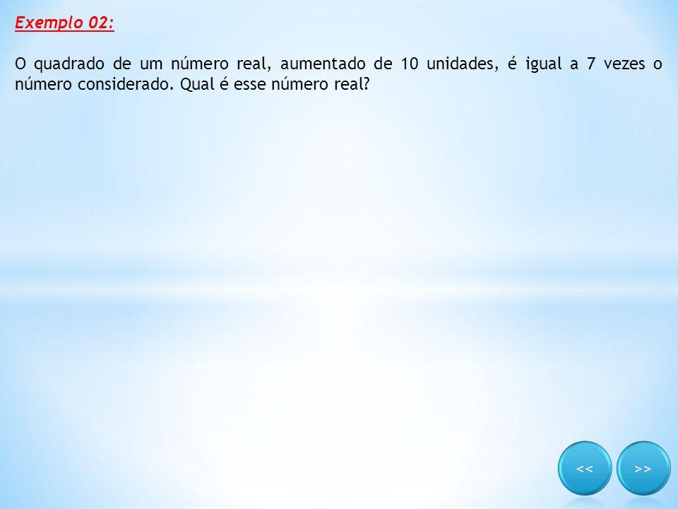 Exemplo 02: O quadrado de um número real, aumentado de 10 unidades, é igual a 7 vezes o número considerado. Qual é esse número real