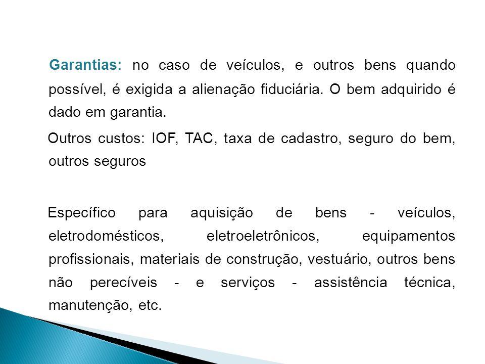 Garantias: no caso de veículos, e outros bens quando possível, é exigida a alienação fiduciária. O bem adquirido é dado em garantia.