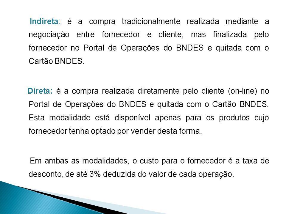 Indireta: é a compra tradicionalmente realizada mediante a negociação entre fornecedor e cliente, mas finalizada pelo fornecedor no Portal de Operações do BNDES e quitada com o Cartão BNDES.