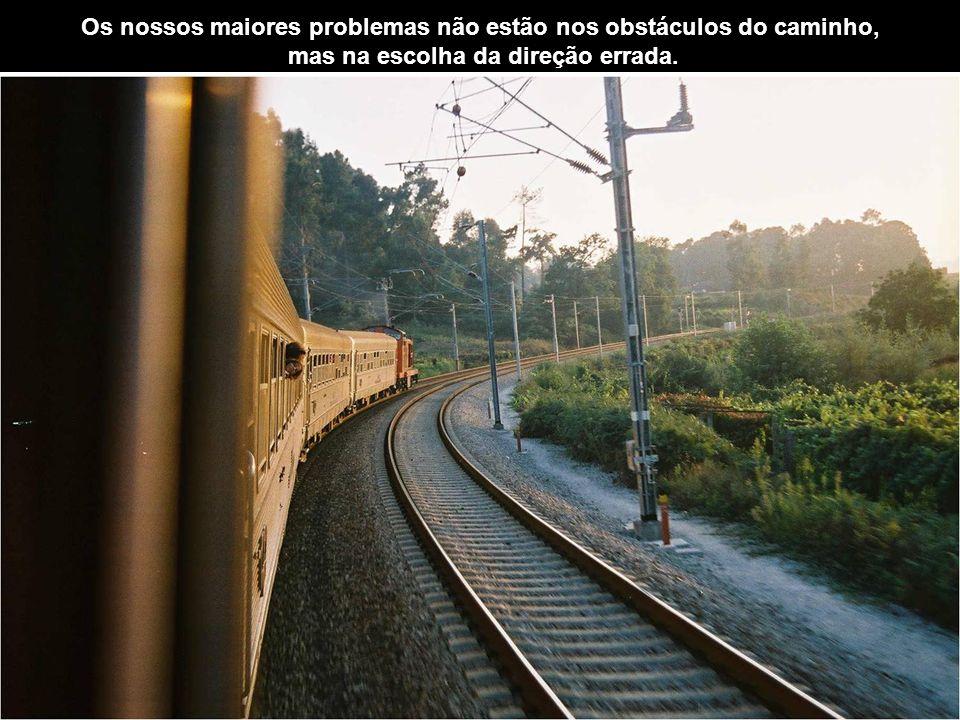 Os nossos maiores problemas não estão nos obstáculos do caminho,