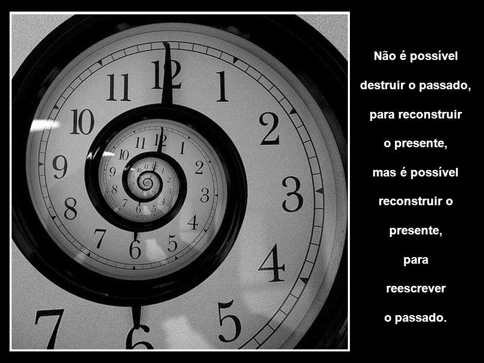Não é possível destruir o passado, para reconstruir. o presente, mas é possível. reconstruir o.