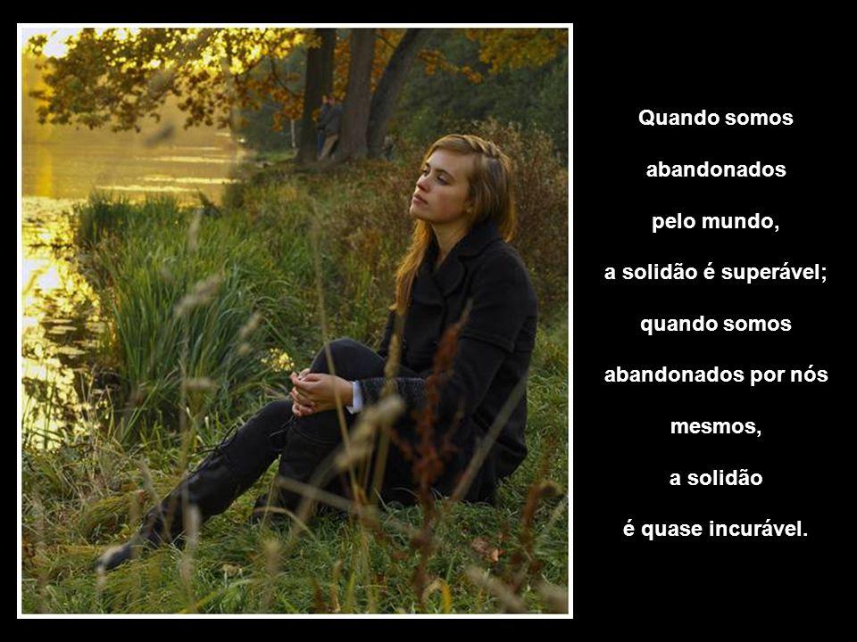 Quando somos abandonados. pelo mundo, a solidão é superável; quando somos. abandonados por nós.