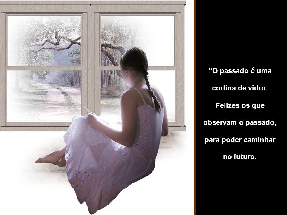 O passado é uma cortina de vidro. Felizes os que.