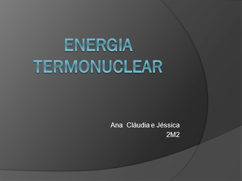 ENERGIA TERMONUCLEAR Ana Cláudia e Jéssica 2M2