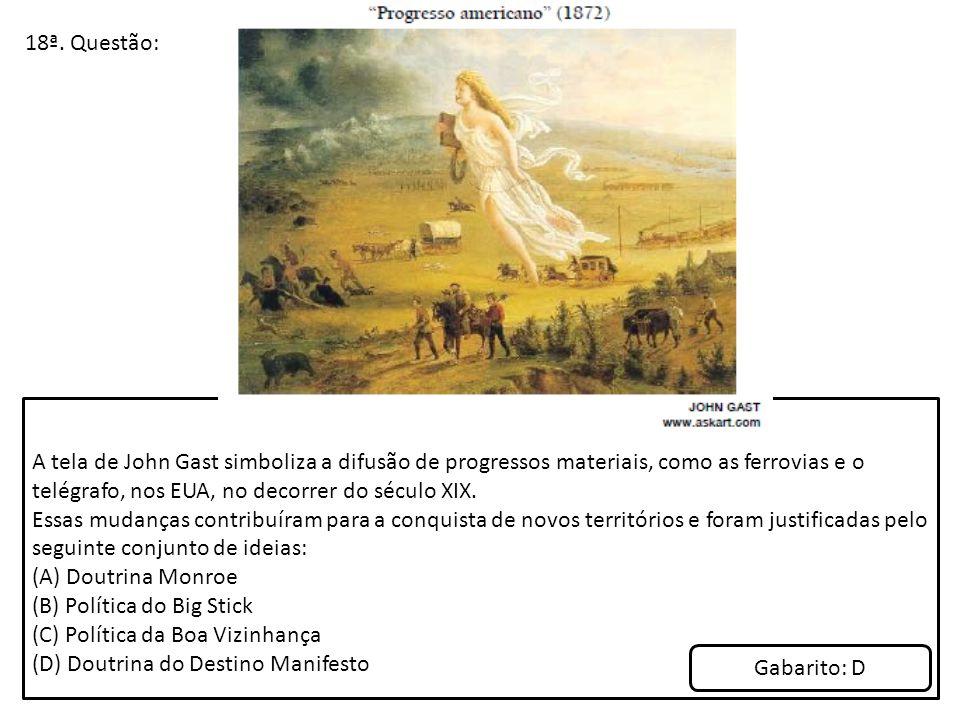 18ª. Questão: A tela de John Gast simboliza a difusão de progressos materiais, como as ferrovias e o telégrafo, nos EUA, no decorrer do século XIX.