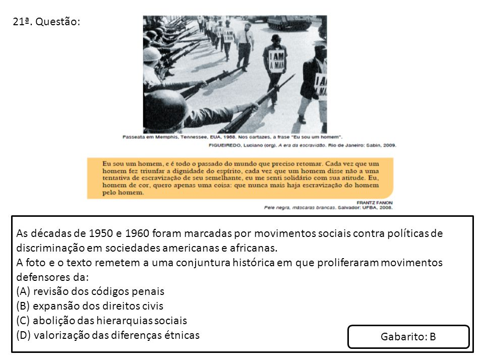 21ª. Questão: As décadas de 1950 e 1960 foram marcadas por movimentos sociais contra políticas de discriminação em sociedades americanas e africanas.