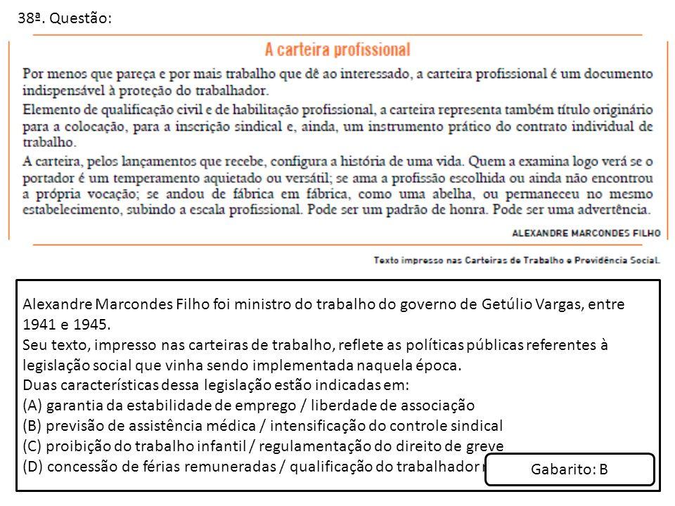38ª. Questão: Alexandre Marcondes Filho foi ministro do trabalho do governo de Getúlio Vargas, entre 1941 e 1945.