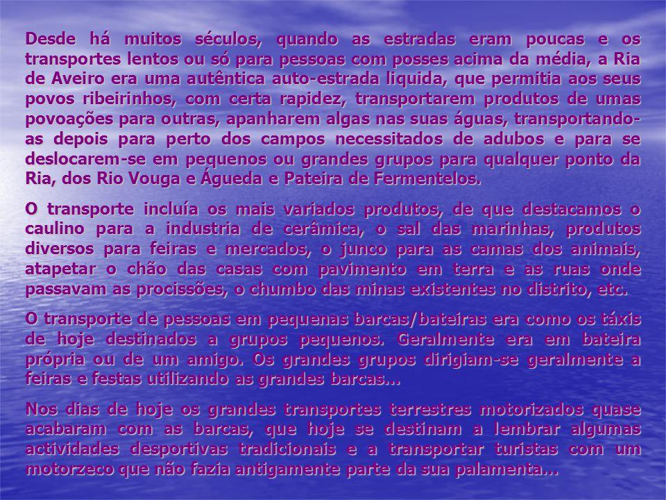 Desde há muitos séculos, quando as estradas eram poucas e os transportes lentos ou só para pessoas com posses acima da média, a Ria de Aveiro era uma autêntica auto-estrada liquida, que permitia aos seus povos ribeirinhos, com certa rapidez, transportarem produtos de umas povoações para outras, apanharem algas nas suas águas, transportando-as depois para perto dos campos necessitados de adubos e para se deslocarem-se em pequenos ou grandes grupos para qualquer ponto da Ria, dos Rio Vouga e Águeda e Pateira de Fermentelos.