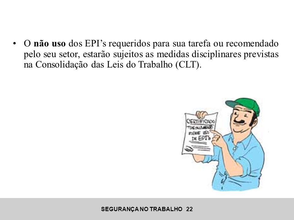 O não uso dos EPI's requeridos para sua tarefa ou recomendado pelo seu setor, estarão sujeitos as medidas disciplinares previstas na Consolidação das Leis do Trabalho (CLT).
