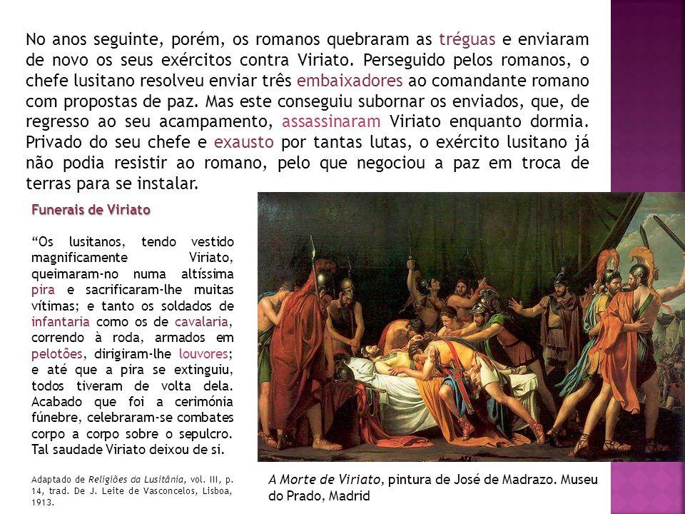 No anos seguinte, porém, os romanos quebraram as tréguas e enviaram de novo os seus exércitos contra Viriato. Perseguido pelos romanos, o chefe lusitano resolveu enviar três embaixadores ao comandante romano com propostas de paz. Mas este conseguiu subornar os enviados, que, de regresso ao seu acampamento, assassinaram Viriato enquanto dormia. Privado do seu chefe e exausto por tantas lutas, o exército lusitano já não podia resistir ao romano, pelo que negociou a paz em troca de terras para se instalar.