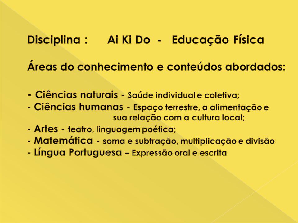 Disciplina : Ai Ki Do - Educação Física Áreas do conhecimento e conteúdos abordados: - Ciências naturais - Saúde individual e coletiva; - Ciências humanas - Espaço terrestre, a alimentação e sua relação com a cultura local; - Artes - teatro, linguagem poética; - Matemática - soma e subtração, multiplicação e divisão - Língua Portuguesa – Expressão oral e escrita