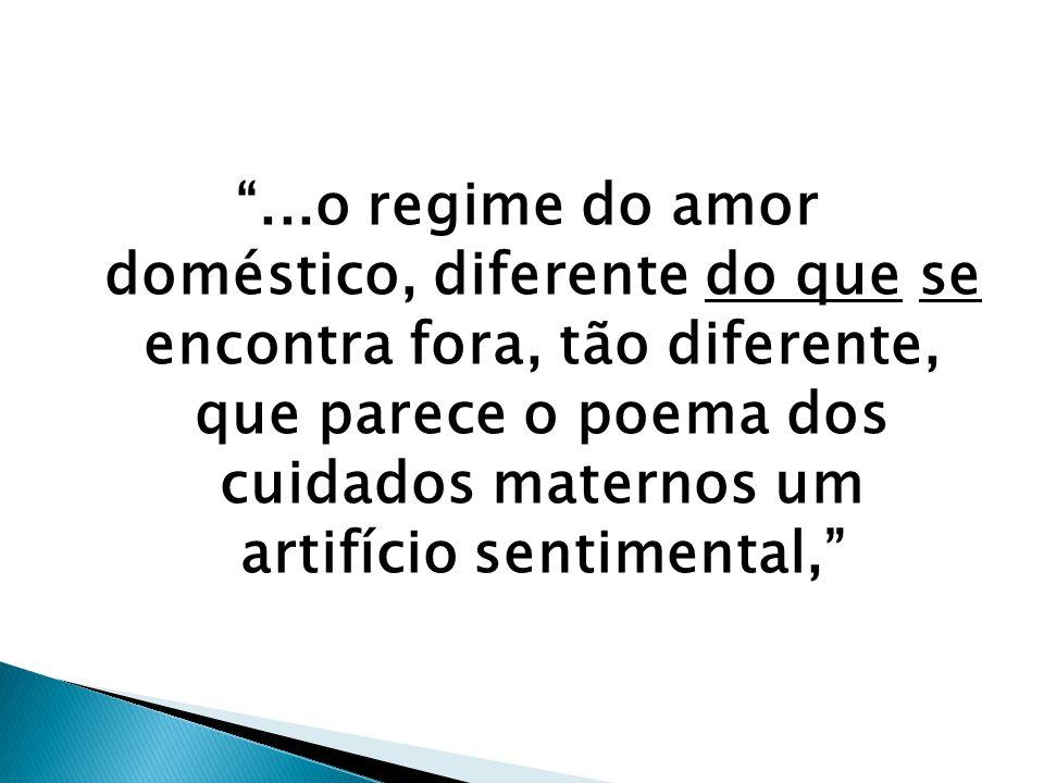 ...o regime do amor doméstico, diferente do que se encontra fora, tão diferente, que parece o poema dos cuidados maternos um artifício sentimental,