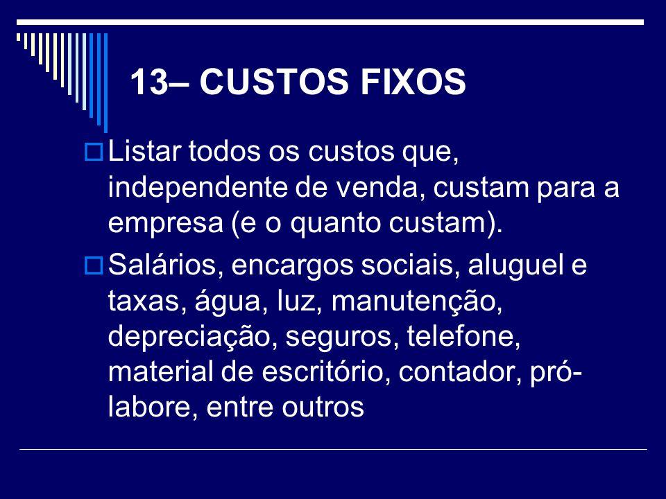 13– CUSTOS FIXOS Listar todos os custos que, independente de venda, custam para a empresa (e o quanto custam).