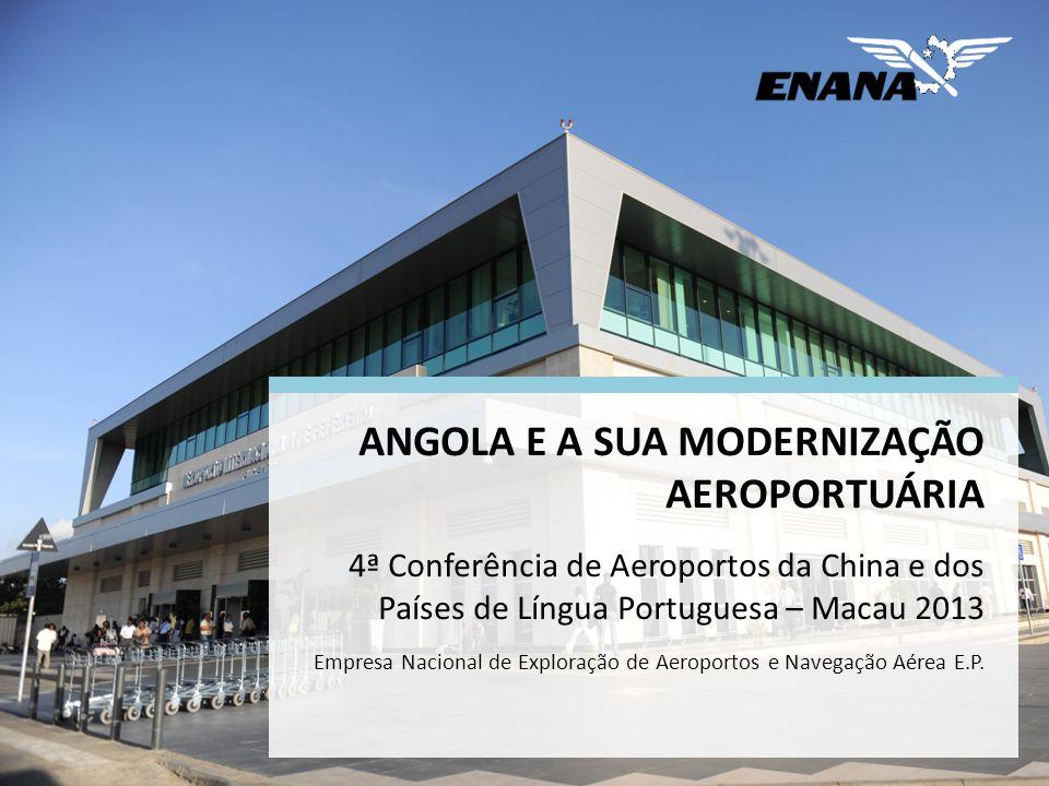 ANGOLA E A SUA MODERNIZAÇÃO AEROPORTUÁRIA 4ª Conferência de Aeroportos da China e dos Países de Língua Portuguesa – Macau 2013 Empresa Nacional de Exploração de Aeroportos e Navegação Aérea E.P.