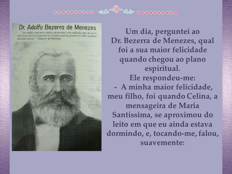 Um dia, perguntei ao Dr. Bezerra de Menezes, qual foi a sua maior felicidade quando chegou ao plano espiritual.