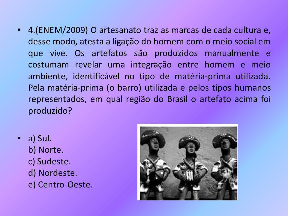 4.(ENEM/2009) O artesanato traz as marcas de cada cultura e, desse modo, atesta a ligação do homem com o meio social em que vive. Os artefatos são produzidos manualmente e costumam revelar uma integração entre homem e meio ambiente, identificável no tipo de matéria-prima utilizada. Pela matéria-prima (o barro) utilizada e pelos tipos humanos representados, em qual região do Brasil o artefato acima foi produzido