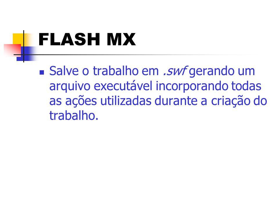 FLASH MX Salve o trabalho em .swf gerando um arquivo executável incorporando todas as ações utilizadas durante a criação do trabalho.