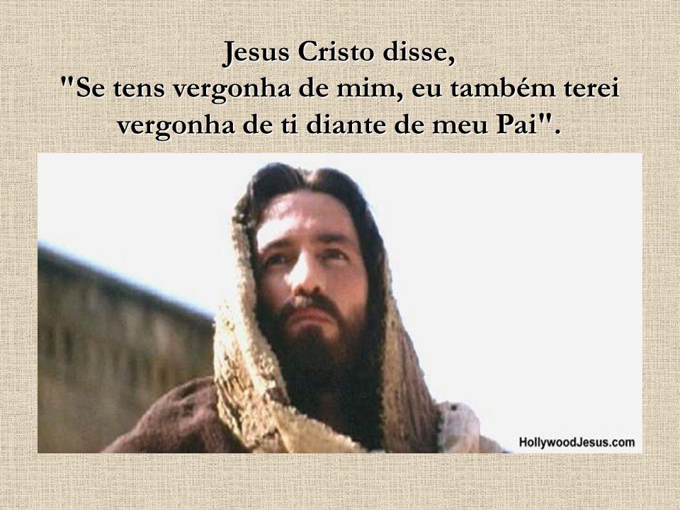 Jesus Cristo disse, Se tens vergonha de mim, eu também terei vergonha de ti diante de meu Pai .