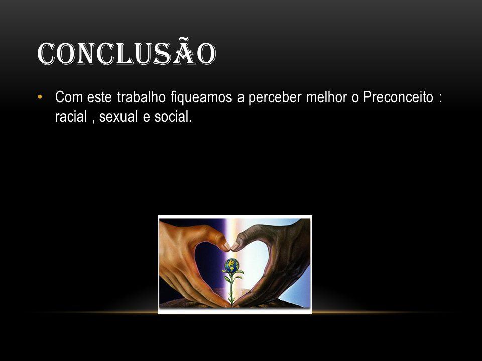Conclusão Com este trabalho fiqueamos a perceber melhor o Preconceito : racial , sexual e social.